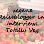 Vegane Reiseblogger im Interview: Totally Veg